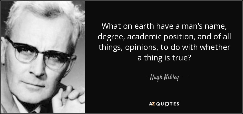 What on earth have a man's name, degree, academic position, and of all things, opinions, to do with whether a thing is true? - Hugh Nibley