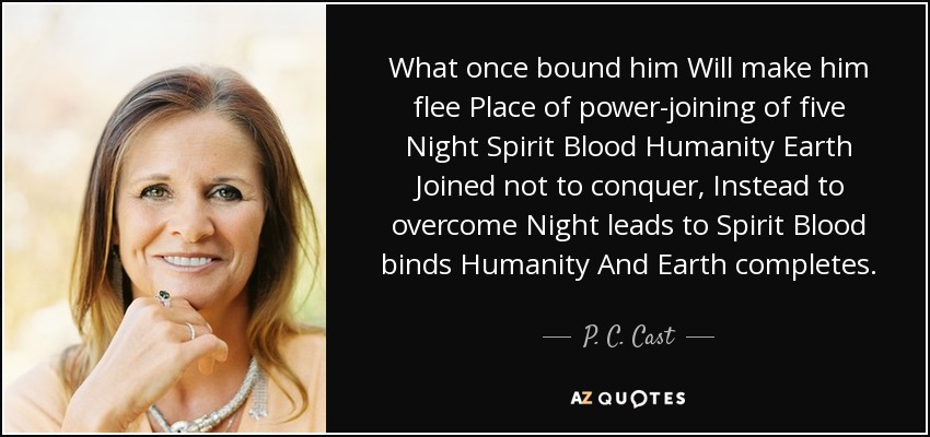 What once bound him Will make him flee Place of power-joining of five Night Spirit Blood Humanity Earth Joined not to conquer, Instead to overcome Night leads to Spirit Blood binds Humanity And Earth completes. - P. C. Cast