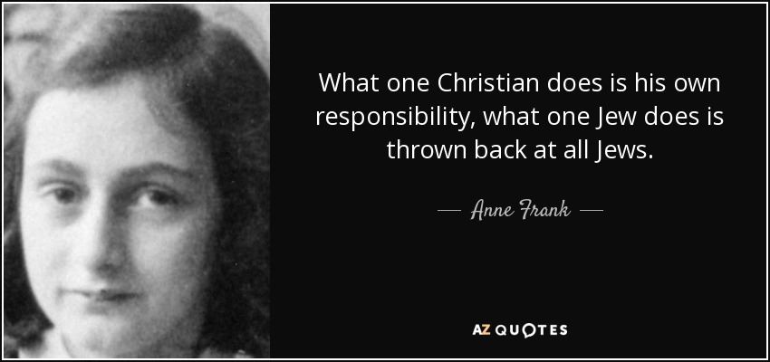 What one Christian does is his own responsibility, what one Jew does is thrown back at all Jews. - Anne Frank