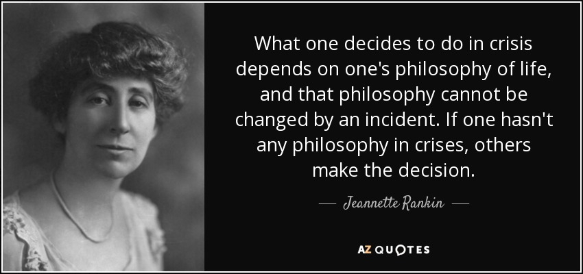 What one decides to do in crisis depends on one's philosophy of life, and that philosophy cannot be changed by an incident. If one hasn't any philosophy in crises, others make the decision. - Jeannette Rankin