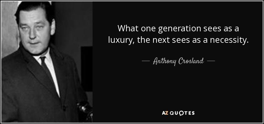 What one generation sees as a luxury, the next sees as a necessity. - Anthony Crosland