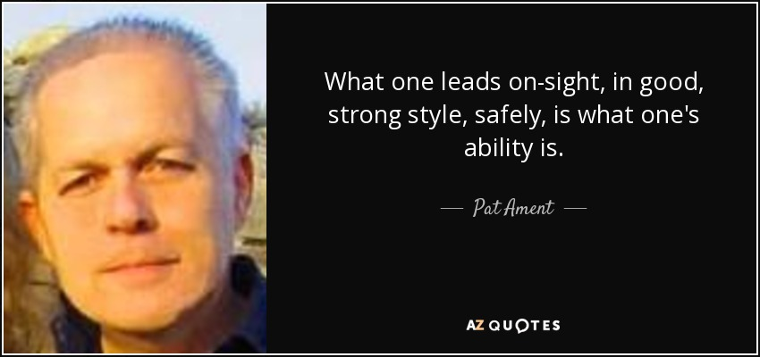 What one leads on-sight, in good, strong style, safely, is what one's ability is. - Pat Ament