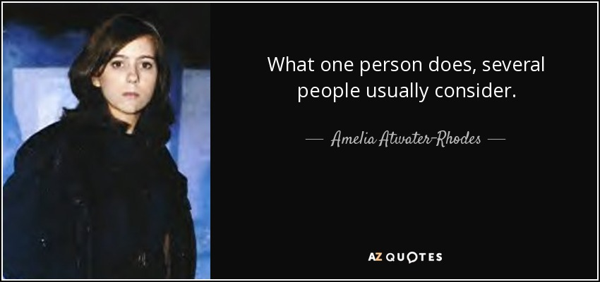 What one person does, several people usually consider. - Amelia Atwater-Rhodes