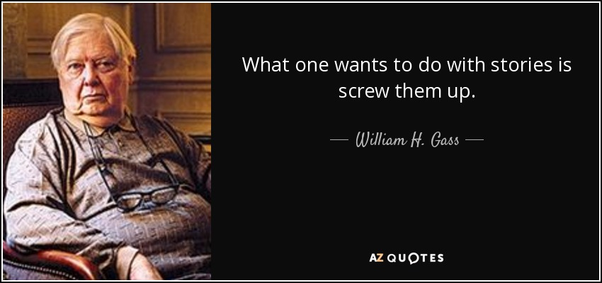 What one wants to do with stories is screw them up. - William H. Gass