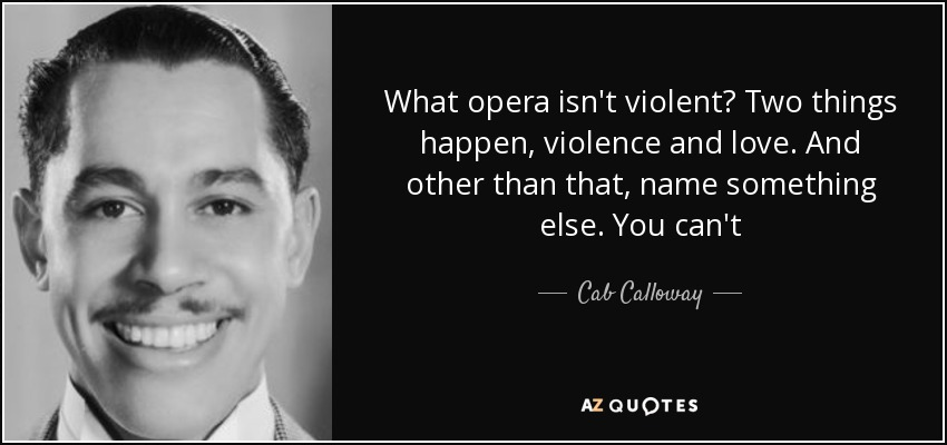 What opera isn't violent? Two things happen, violence and love. And other than that, name something else. You can't - Cab Calloway