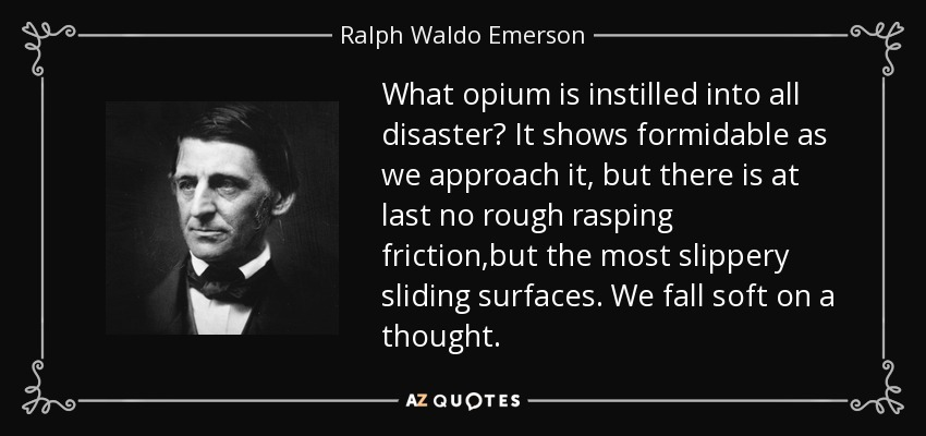 What opium is instilled into all disaster? It shows formidable as we approach it, but there is at last no rough rasping friction,but the most slippery sliding surfaces. We fall soft on a thought. - Ralph Waldo Emerson
