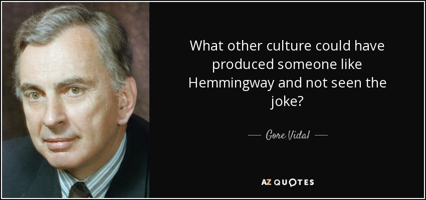 What other culture could have produced someone like Hemmingway and not seen the joke? - Gore Vidal