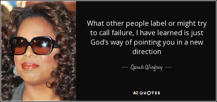 What other people label or might try to call failure, I have learned is just God's way of pointing you in a new direction - Oprah Winfrey