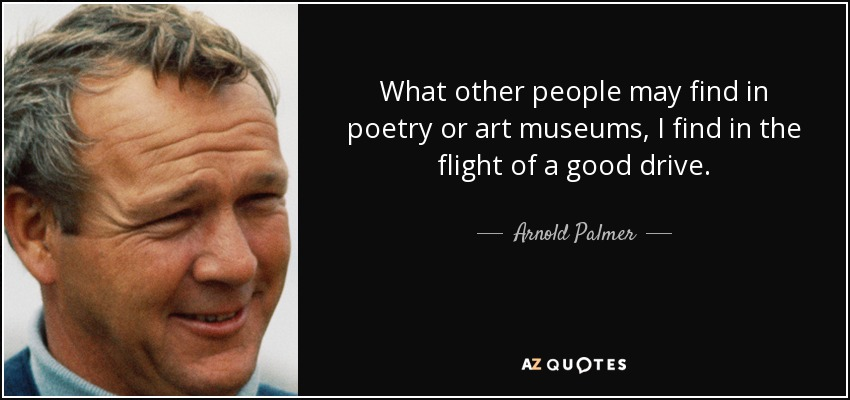 What other people may find in poetry or art museums, I find in the flight of a good drive. - Arnold Palmer
