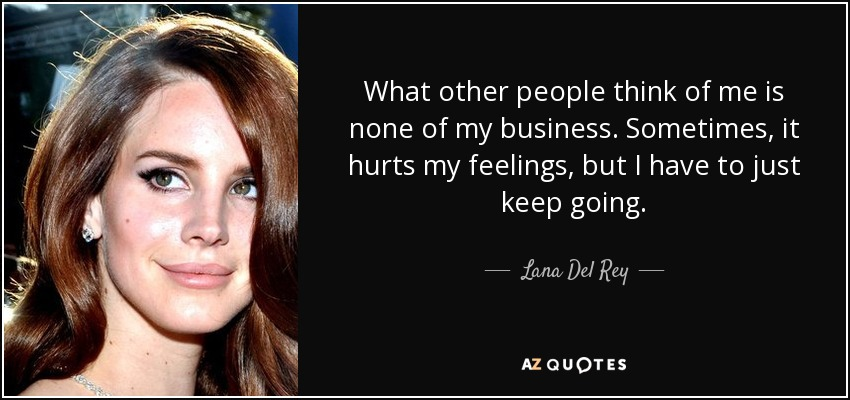 What other people think of me is none of my business. Sometimes, it hurts my feelings, but I have to just keep going. - Lana Del Rey