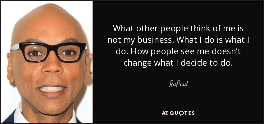 What other people think of me is not my business. What I do is what I do. How people see me doesn't change what I decide to do. - RuPaul