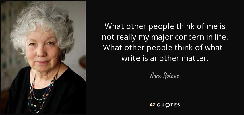 What other people think of me is not really my major concern in life. What other people think of what I write is another matter. - Anne Roiphe