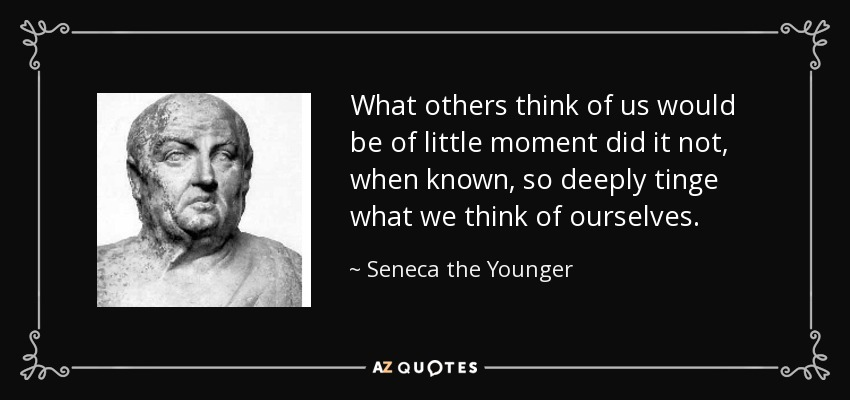 What others think of us would be of little moment did it not, when known, so deeply tinge what we think of ourselves. - Seneca the Younger