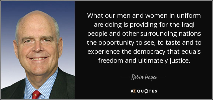 What our men and women in uniform are doing is providing for the Iraqi people and other surrounding nations the opportunity to see, to taste and to experience the democracy that equals freedom and ultimately justice. - Robin Hayes