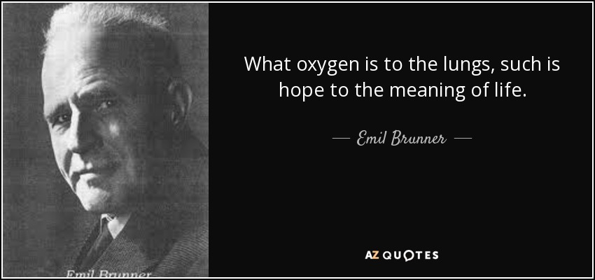 What oxygen is to the lungs, such is hope to the meaning of life. - Emil Brunner