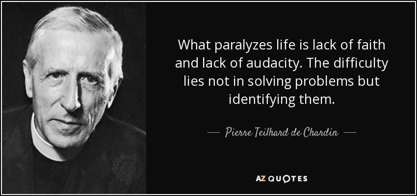 What paralyzes life is lack of faith and lack of audacity. The difficulty lies not in solving problems but identifying them. - Pierre Teilhard de Chardin