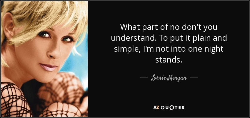 What part of no don't you understand. To put it plain and simple, I'm not into one night stands. - Lorrie Morgan