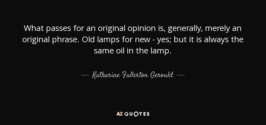 What passes for an original opinion is, generally, merely an original phrase. Old lamps for new - yes; but it is always the same oil in the lamp. - Katharine Fullerton Gerould
