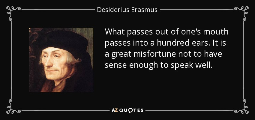 What passes out of one's mouth passes into a hundred ears. It is a great misfortune not to have sense enough to speak well. - Desiderius Erasmus