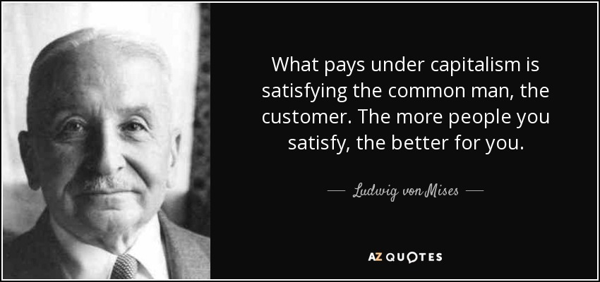 What pays under capitalism is satisfying the common man, the customer. The more people you satisfy, the better for you. - Ludwig von Mises
