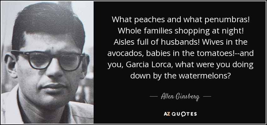 What peaches and what penumbras! Whole families shopping at night! Aisles full of husbands! Wives in the avocados, babies in the tomatoes!--and you, Garcia Lorca, what were you doing down by the watermelons? - Allen Ginsberg