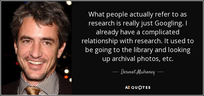 What people actually refer to as research is really just Googling. I already have a complicated relationship with research. It used to be going to the library and looking up archival photos, etc. - Dermot Mulroney