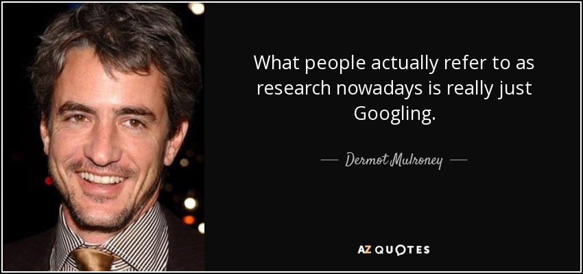 What people actually refer to as research nowadays is really just Googling. - Dermot Mulroney