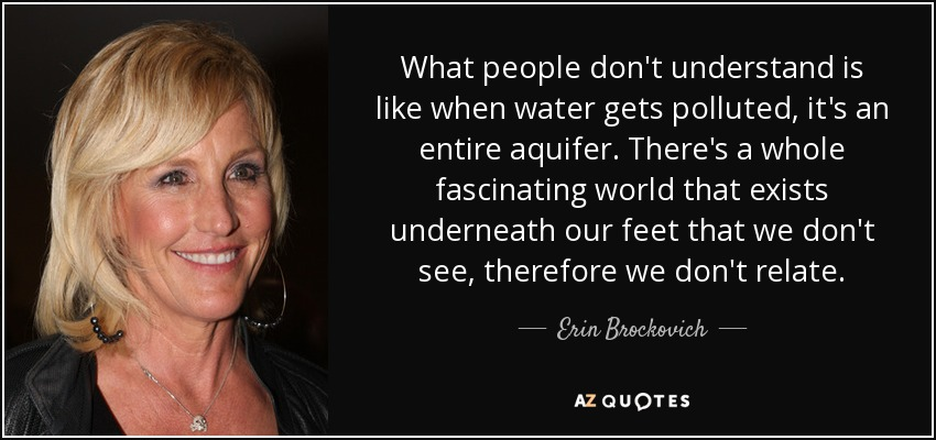 What people don't understand is like when water gets polluted, it's an entire aquifer. There's a whole fascinating world that exists underneath our feet that we don't see, therefore we don't relate. - Erin Brockovich