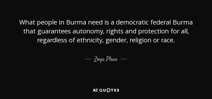 What people in Burma need is a democratic federal Burma that guarantees autonomy, rights and protection for all, regardless of ethnicity, gender, religion or race. - Zoya Phan