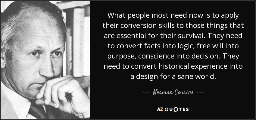 What people most need now is to apply their conversion skills to those things that are essential for their survival. They need to convert facts into logic, free will into purpose, conscience into decision. They need to convert historical experience into a design for a sane world. - Norman Cousins