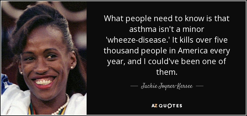 What people need to know is that asthma isn't a minor 'wheeze-disease.' It kills over five thousand people in America every year, and I could've been one of them. - Jackie Joyner-Kersee