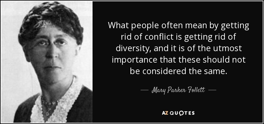 What people often mean by getting rid of conflict is getting rid of diversity, and it is of the utmost importance that these should not be considered the same. - Mary Parker Follett