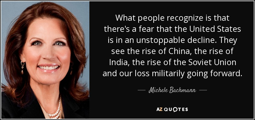 What people recognize is that there's a fear that the United States is in an unstoppable decline. They see the rise of China, the rise of India, the rise of the Soviet Union and our loss militarily going forward. - Michele Bachmann
