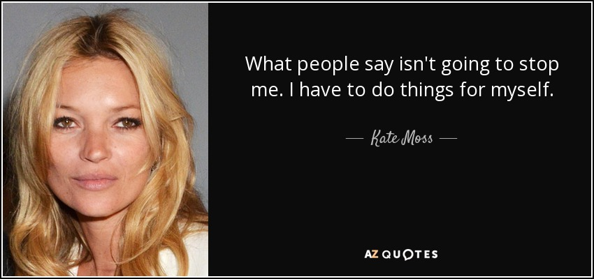 What people say isn't going to stop me. I have to do things for myself. - Kate Moss