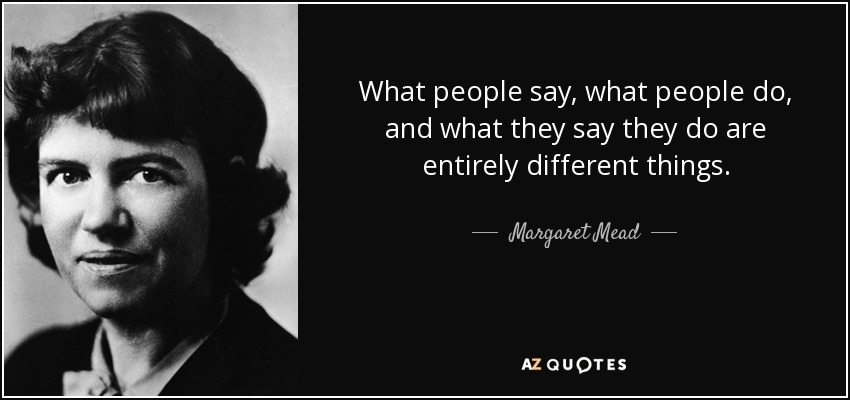What people say, what people do, and what they say they do are entirely different things. - Margaret Mead
