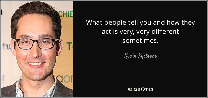 What people tell you and how they act is very, very different sometimes. - Kevin Systrom