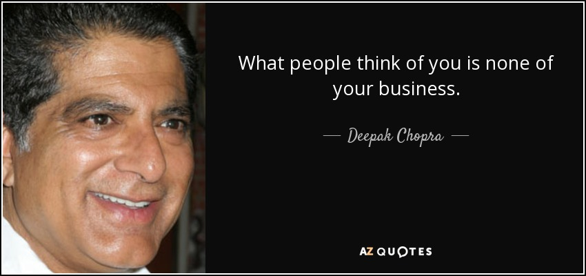 What people think of you is none of your business. - Deepak Chopra