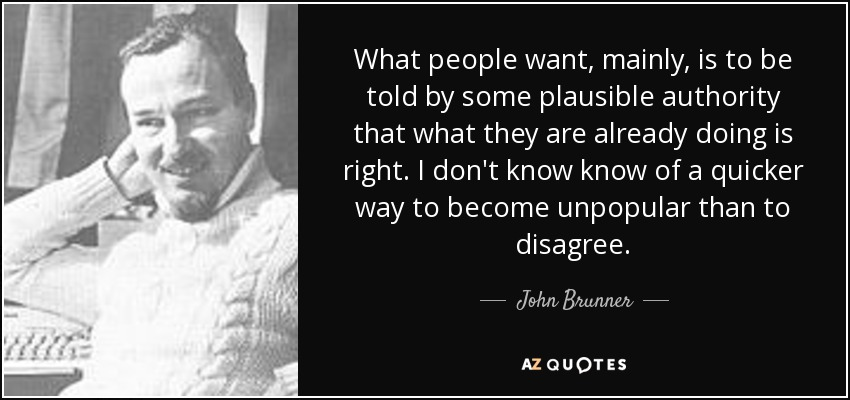 What people want, mainly, is to be told by some plausible authority that what they are already doing is right. I don't know know of a quicker way to become unpopular than to disagree. - John Brunner