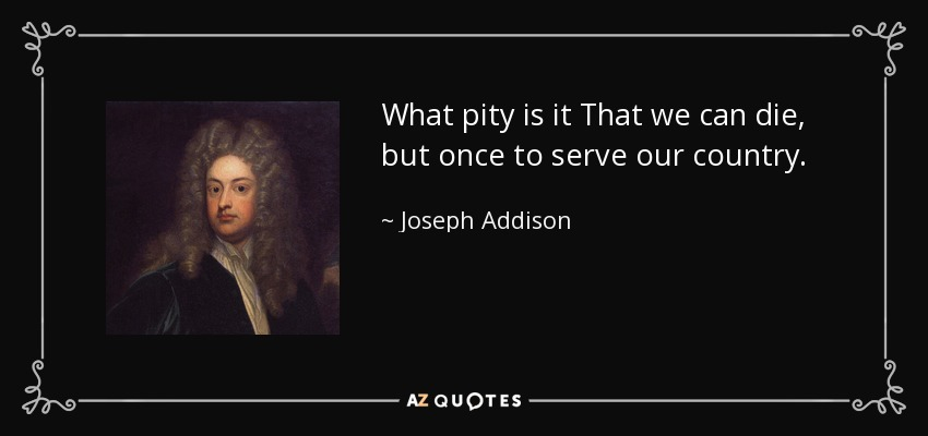 What pity is it That we can die, but once to serve our country. - Joseph Addison