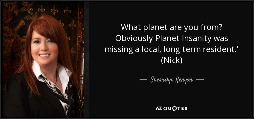 What planet are you from? Obviously Planet Insanity was missing a local, long-term resident.' (Nick) - Sherrilyn Kenyon