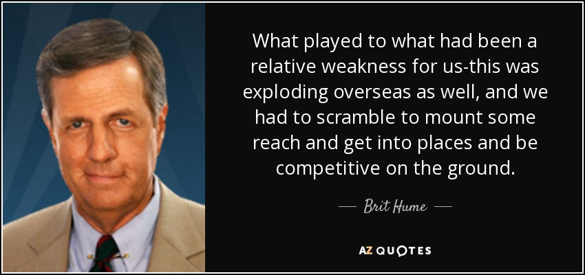 What played to what had been a relative weakness for us-this was exploding overseas as well, and we had to scramble to mount some reach and get into places and be competitive on the ground. - Brit Hume