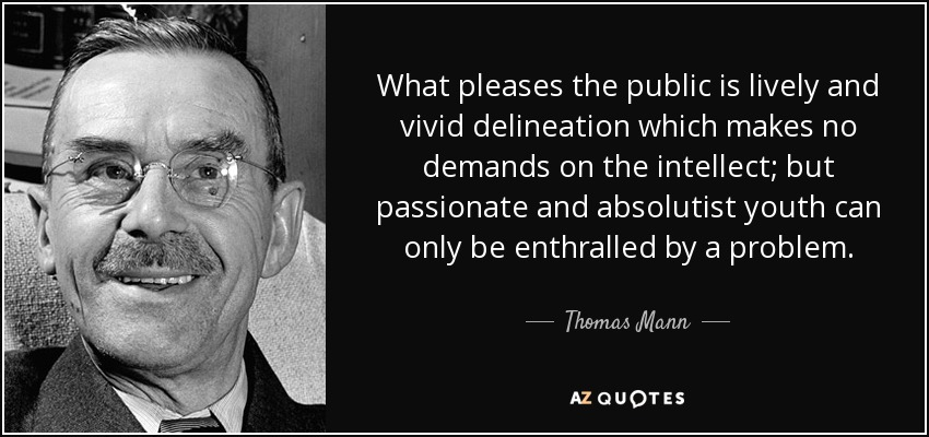 What pleases the public is lively and vivid delineation which makes no demands on the intellect; but passionate and absolutist youth can only be enthralled by a problem. - Thomas Mann