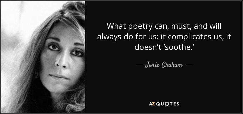 What poetry can, must, and will always do for us: it complicates us, it doesn't 'soothe.' - Jorie Graham