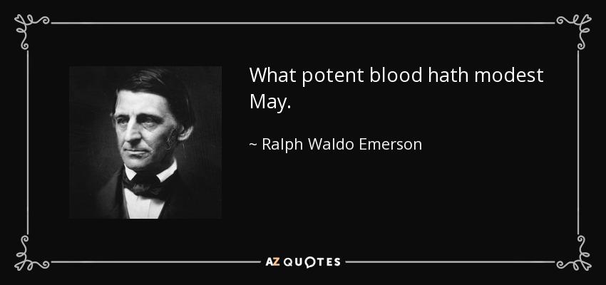 What potent blood hath modest May. - Ralph Waldo Emerson