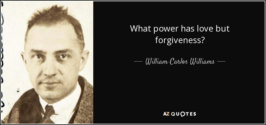 What power has love but forgiveness? - William Carlos Williams