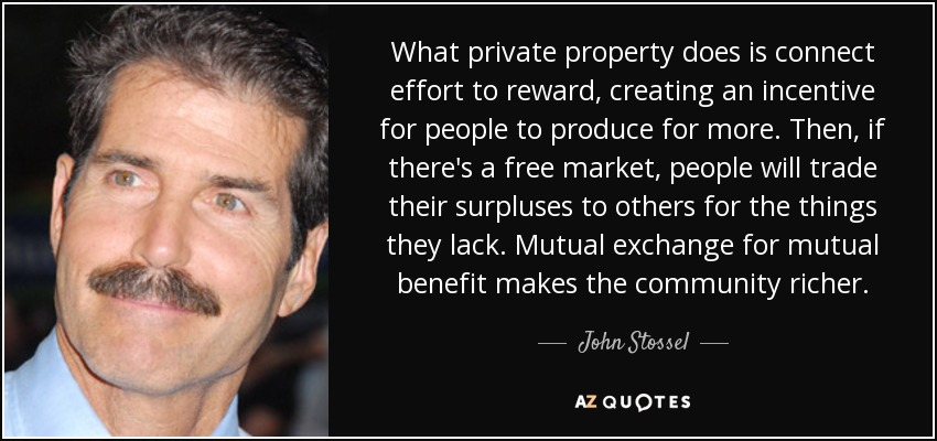 What private property does is connect effort to reward, creating an incentive for people to produce for more. Then, if there's a free market, people will trade their surpluses to others for the things they lack. Mutual exchange for mutual benefit makes the community richer. - John Stossel