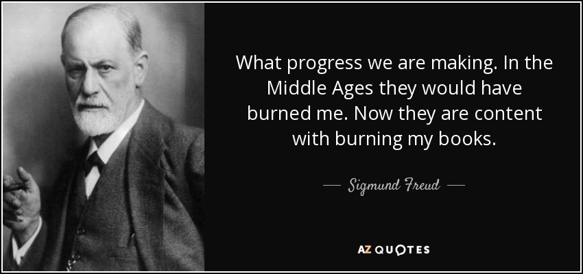 What progress we are making. In the Middle Ages they would have burned me. Now they are content with burning my books. - Sigmund Freud