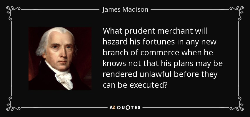 What prudent merchant will hazard his fortunes in any new branch of commerce when he knows not that his plans may be rendered unlawful before they can be executed? - James Madison