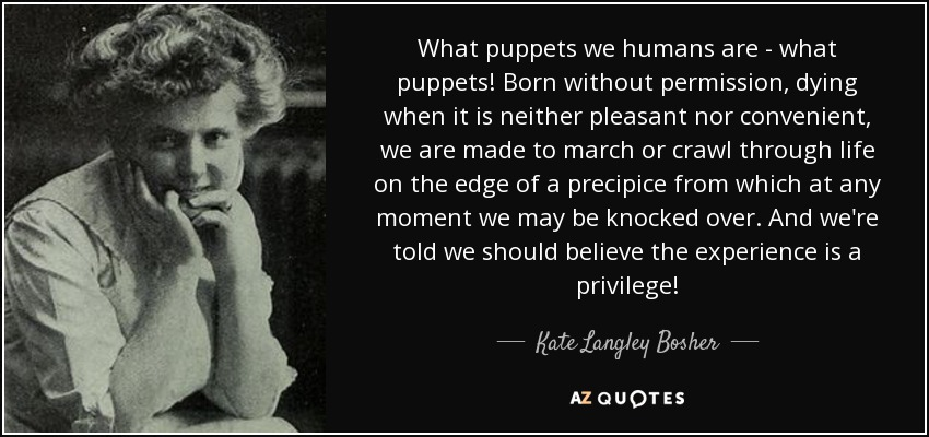 What puppets we humans are - what puppets! Born without permission, dying when it is neither pleasant nor convenient, we are made to march or crawl through life on the edge of a precipice from which at any moment we may be knocked over. And we're told we should believe the experience is a privilege! - Kate Langley Bosher