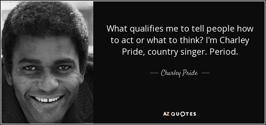What qualifies me to tell people how to act or what to think? I'm Charley Pride, country singer. Period. - Charley Pride